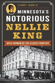 Minnesota's Notorious Nellie King (Wild Woman of the Closed Frontier) by Jerry Kuntz, 9781626192072