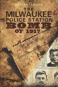 The Milwaukee Police Station Bomb of 1917 by Robert Tanzilo, 9781609490676