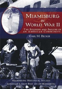 Miamisburg in World War II (The Soldiers and Sailors of an American Community) by Carl M. Becker, Miamisburg Historical Society, American Legion Post 165 of Miamisburg, 9781596290488