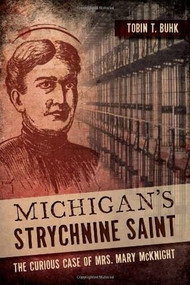 Michigan's Strychnine Saint (The Curious Case of Mrs. Mary McKnight) by Tobin T. Buhk, 9781626192577