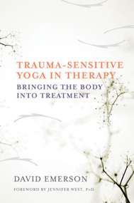 Trauma-Sensitive Yoga in Therapy (Bringing the Body into Treatment) by David Emerson, Jennifer West, 9780393709506