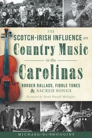 The Scotch-Irish Influence on Country Music in the Carolinas: (Border Ballads, Fiddle Tunes and Sacred Songs) by Michael Scoggins, Sarah Peasall McGuffey, 9781609499532