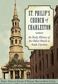 St. Philip's Church of Charleston: (An Early History of the Oldest Parish in South Carolina) by Dorothy Middleton Anderson, Margaret Middleton Rivers Eastman, 9781626198708