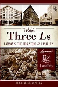 Toledo's Three Ls: (Lamson's, Lion Store and Lasalle's) by Bruce Allen Kopytek, 9781609497583