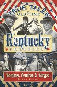 True Tales of Old-Time Kentucky Politics: (Bombast, Bourbon & Burgoo) by Berry Craig, 9781596296367