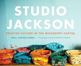 Studio Jackson: (Creative Culture in the Mississippi Capital) by Nell Linton Knox, Ellen Rodgers, 9781626197183