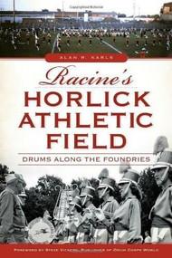 Racine's Horlick Athletic Field: (Drums Along the Foundries) by Alan R. Karls, Steve Vickers, John Dickert, 9781626194441