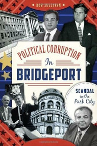 Political Corruption in Bridgeport: (Scandal in the Park City) by Rob Sullivan, 9781626192300