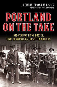Portland on the Take: (Mid-Century Crime Bosses, Civic Corruption & Forgotten Murders) by JD Chandler, JB Fisher, 9781626197497