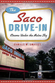 The Saco Drive-In: (Cinema Under the Maine Sky) by Camille M. Smalley, 9781626194533