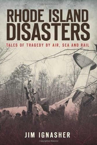 Rhode Island Disasters: (Tales of Tragedy by Air, Sea and Rail) by Jim Ignasher, 9781609491000