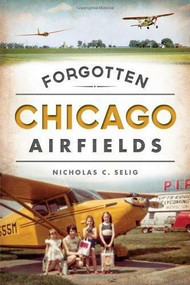 Forgotten Chicago Airfields by Nicholas C. Selig, 9781626195547