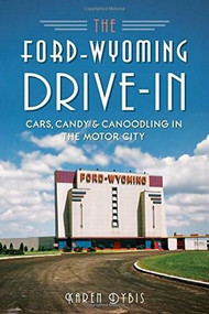 The Ford-Wyoming Drive-In: (Cars, Candy & Canoodling in the Motor City) by Karen Dybis, 9781626195486