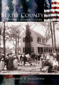 Bertie County: (An Eastern Carolina History) by Arwin D. Smallwood, 9780738523958