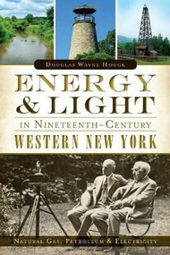 Energy & Light in Nineteenth-Century Western New York: (Natural Gas, Petroleum & Electricity) by Douglas Wayne Houck, 9781626193000