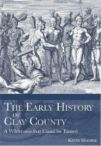The Early History of Clay County: (A Wilderness that Could be Tamed) by Kevin Hooper, 9781596290631