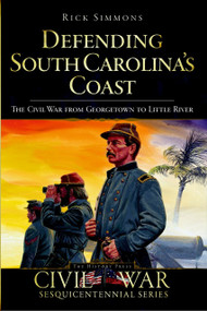Defending South Carolina's Coast: (The Civil War from Georgetown to Little River) by Rick Simmons, 9781596297807