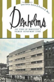 Denholms (The Story of Worcester's Premier Department Store) by Christopher Sawyer, Patricia A. Wolf, 9781609493950