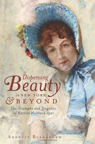 Dispensing Beauty in New York and Beyond (The Triumphs and Tragedies of Harriet Hubbard Ayer) by Annette Blaugrund, 9781609492793
