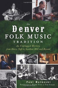 The Denver Folk Music Tradition: (An Unplugged History, from Harry Tuft to Swallow Hill and Beyond) by Paul Malkoski, Harry Tuft, Tom Scharf, 9781609495329