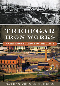 Tredegar Iron Works: (Richmond's Foundry on the James) by Nathan Vernon Madison, 9781467118941