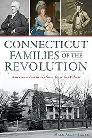 Connecticut Families of the Revolution: (American Forebears from Burr to Wolcott) by Mark Allen Baker, 9781626196643