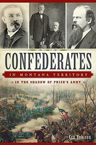 Confederates in Montana Territory: (In the Shadow of Price's Army) by Ken Robison, 9781626196032