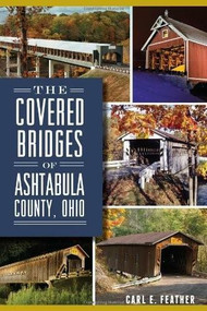 The Covered Bridges of Ashtabula County, Ohio by Carl E. Feather, 9781626192614