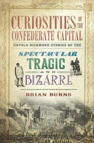 Curiosities of the Confederate Capital: (Untold Richmond Stories of the Spectacular, Tragic and Bizarre) by Brian Burns, 9781609499549