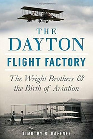 The Dayton Flight Factory: (The Wright Brothers & the Birth of Aviation) by Timothy R. Gaffney, 9781626193567