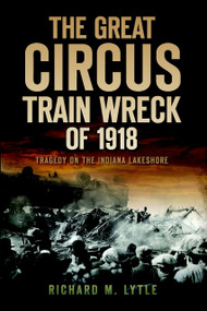 The Great Circus Train Wreck of 1918: (Tragedy on the Indiana Lakeshore) by Richard M. Lytle, 9781596299313