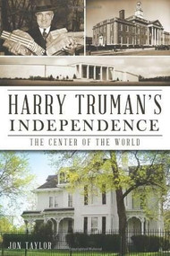 Harry Truman's Independence: (The Center of the World) by Jon Taylor, 9781609495961