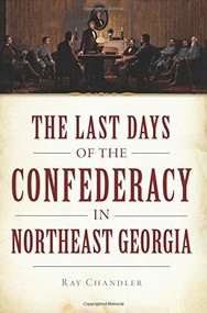 The Last Days of the Confederacy in Northeast Georgia by Ray Chandler, 9781626193444
