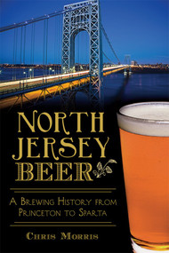 North Jersey Beer: (A Brewing History from Princeton to Sparta) by Christopher Morris, 9781626199071
