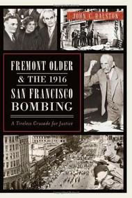 Fremont Older and the 1916 San Francisco Bombing: (A Tireless Crusade for Justice) by John C. Ralston, 9781626192676