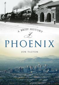 A Brief History of Phoenix by Jon Talton, 9781467118446