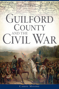 Guilford County and the Civil War by Carol Moore, 9781626198494