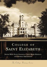 College of Saint Elizabeth by Sister Mary Ellen Gleason, Carol-Marie Kiernan, George Sirgiovanni, 9780738502809