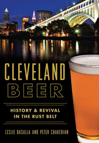 Cleveland Beer: (History & Revival in the Rust Belt) by Leslie Basalla, Peter Chakerian, 9781467117791