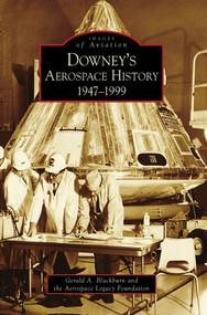 Downey's Aerospace History: (1947-1999) by Gerald A. Blackburn, Aerospace Legacy Foundation, 9780738569536