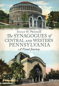 The Synagogues of Central and Western Pennsylvania (A Visual Journey) by Julian H. Preisler, 9781625450593