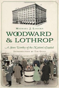 Woodward & Lothrop: (A Store Worthy of the Nation's Capital) by Michael J. Lisicky, Jan Whitaker, 9781626190603