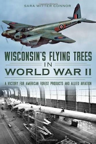 Wisconsin's Flying Trees in World War II: (A Victory for American Forest Products and Allied Aviation) by Sara Witter Connor, 9781626193505