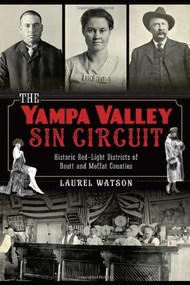 The Yampa Valley Sin Circuit: (Historic Red-Light Districts of Routt and Moffat Counties) by Laurel Watson, 9781626191679