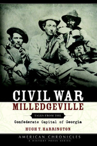 Civil War Milledgeville: (Tales from the Confederate Capital of Georgia) by Hugh T. Harrington, 9781596290532
