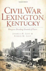 Civil War Lexington, Kentucky: (Bluegrass Breeding Ground of Power) by Joshua H. Leet, Karen M. Leet, 9781609493318