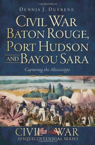 Civil War Baton Rouge, Port Hudson and Bayou Sara: (Capturing the Mississippi) by Dennis J. Dufrene, 9781609493516
