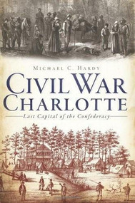 Civil War Charlotte: (The Last Capital of the Confederacy) by Michael C. Hardy, 9781609494803