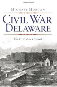 Civil War Delaware: (The First State Divided) by Michael Morgan, 9781609494452