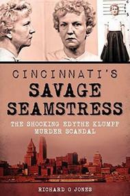 Cincinnati's Savage Seamstress (The Shocking Edythe Klumpp Murder Scandal) by Richard O Jones, 9781626196858